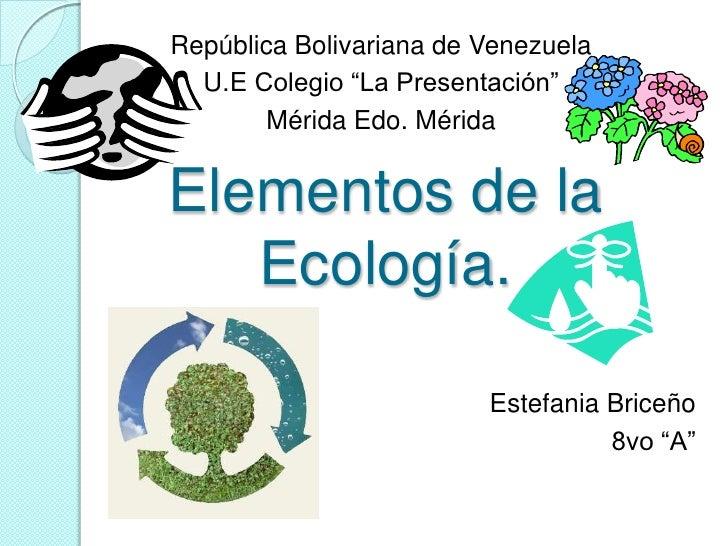 """República Bolivariana de Venezuela  U.E Colegio """"La Presentación""""        Mérida Edo. MéridaElementos de la   Ecología.    ..."""