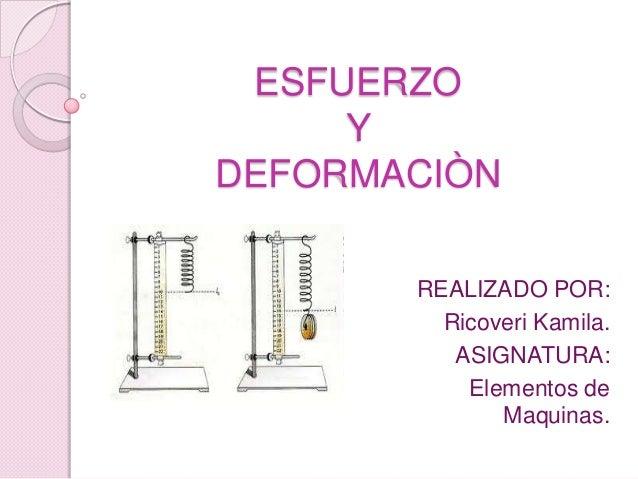 ESFUERZO Y DEFORMACIÒN REALIZADO POR: Ricoveri Kamila. ASIGNATURA: Elementos de Maquinas.