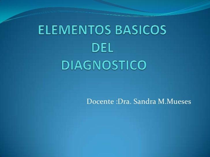 ELEMENTOS BASICOS DEL DIAGNOSTICO<br />Docente :Dra. Sandra M.Mueses<br />