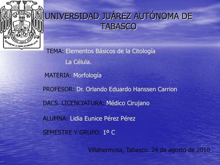 UNIVERSIDAD JUÁREZ AUTÓNOMA DE TABASCO<br />TEMA: Elementos Básicos de la Citología<br />          La Célula. <br />MATERI...