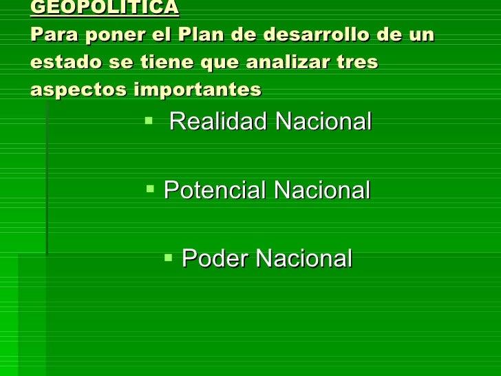 ELEMENTOS BASICOS DE LA GEOPOLÍTICA Para poner el Plan de desarrollo de un estado se tiene que analizar tres aspectos impo...