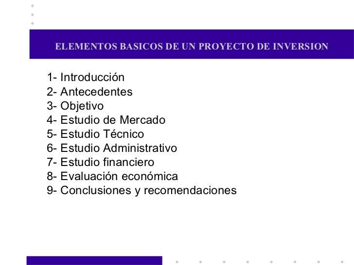 ELEMENTOS BASICOS DE UN PROYECTO DE INVERSION 1- Introducción 2- Antecedentes 3- Objetivo 4- Estudio de Mercado 5- Estudio...