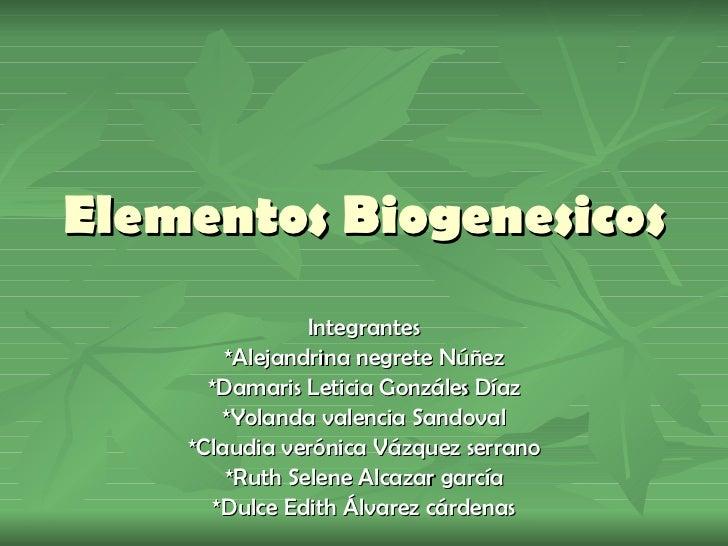 Elementos Biogenesicos Integrantes *Alejandrina negrete Núñez *Damaris Leticia Gonzáles Díaz *Yolanda valencia Sandoval *C...