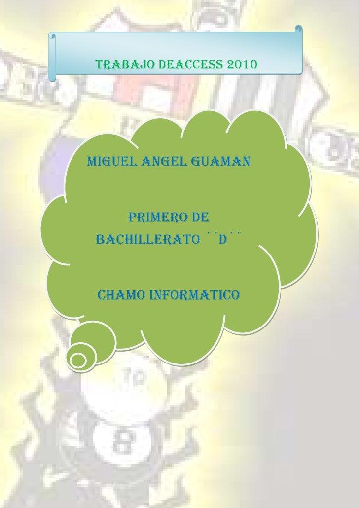 TRABAJO DEACCESS 2010MIGUEL ANGEL GUAMAN    PRIMERO DE BACHILLERATO ´´D´´ CHAMO INFORMATICO