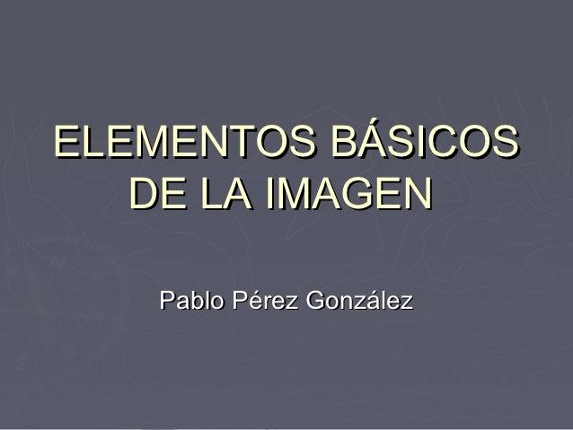 ELEMENTOS BÁSICOS   DE LA IMAGEN   Pablo Pérez González