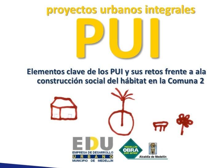 proyectos urbanos integrales            PUIElementos clave de los PUI y sus retos frente a ala   construcción social del h...