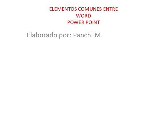 ELEMENTOS COMUNES ENTRE WORD POWER POINT  Elaborado por: Panchi M.