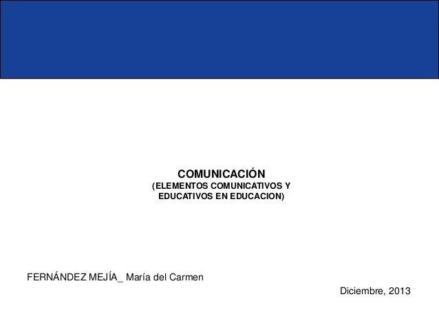 COMUNICACIÓN (ELEMENTOS COMUNICATIVOS Y EDUCATIVOS EN EDUCACION)  FERNÁNDEZ MEJÍA_ María del Carmen Diciembre, 2013