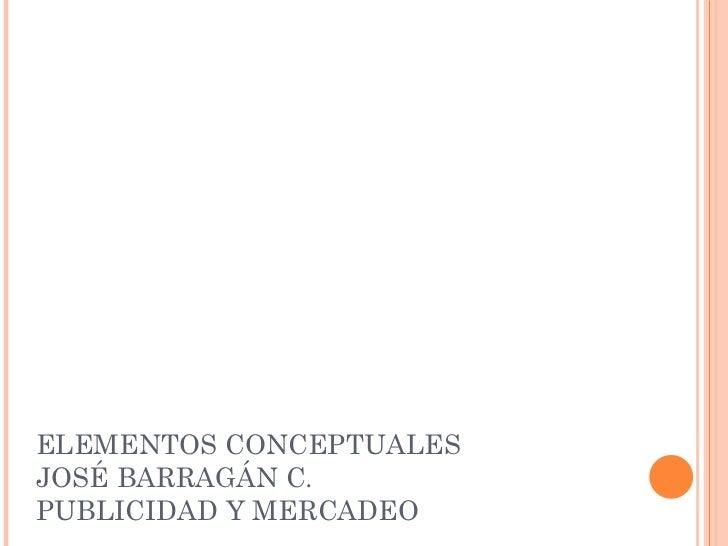 ELEMENTOS CONCEPTUALESJOSÉ BARRAGÁN C.PUBLICIDAD Y MERCADEO