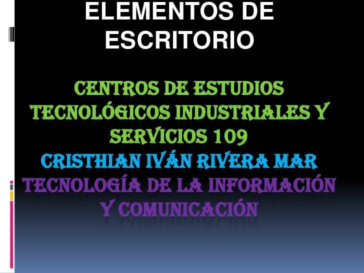 ELEMENTOS DE      ESCRITORIO     CENTROS DE ESTUDIOS TECNOLÓGICOS INDUSTRIALES Y        SERVICIOS 109  CRISTHIAN IVÁN RIVE...