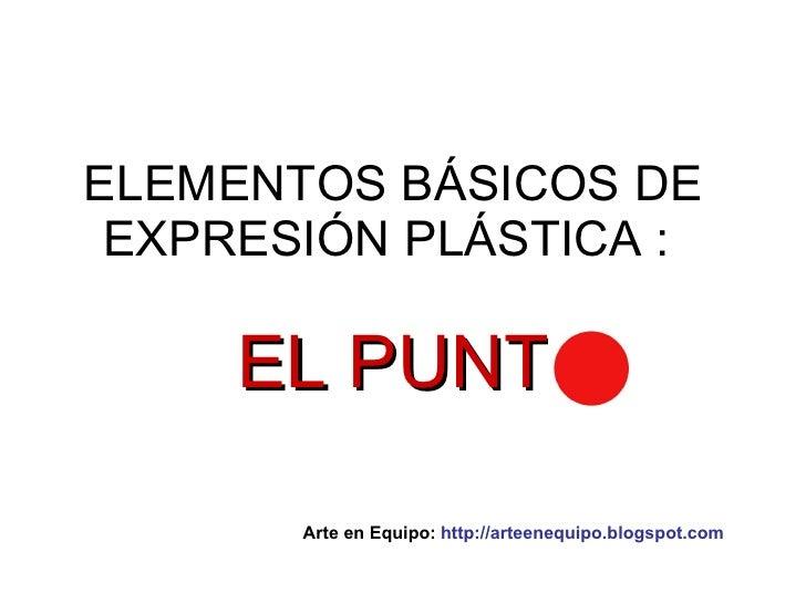 ELEMENTOS BÁSICOS DE EXPRESIÓN PLÁSTICA :  EL PUNT Arte en Equipo:  http://arteenequipo.blogspot.com