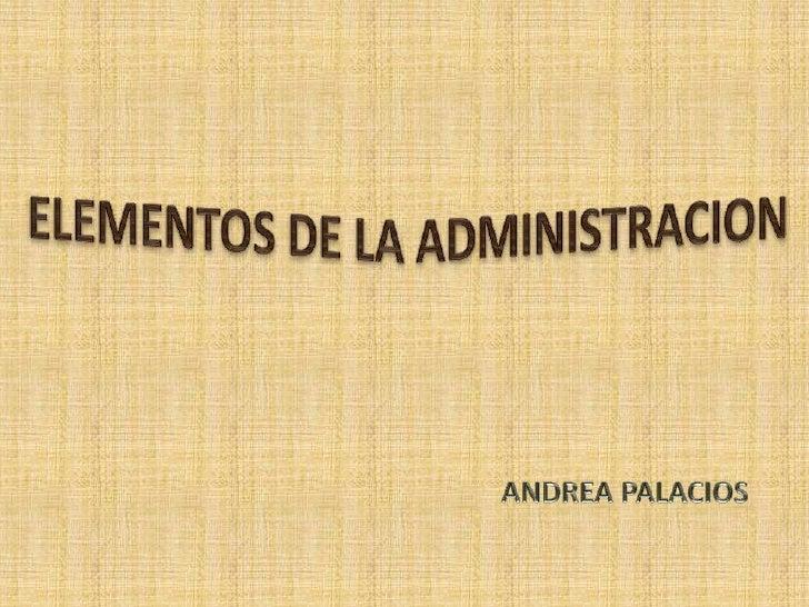 ELEMENTOS DE LA ADMINISTRACION<br />ANDREA PALACIOS<br />