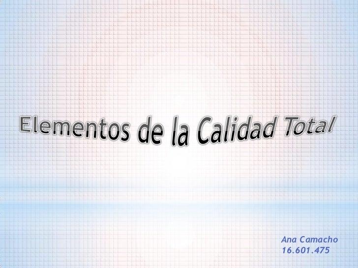 Elementos de la Calidad Total<br />Ana Camacho<br />16.601.475<br />