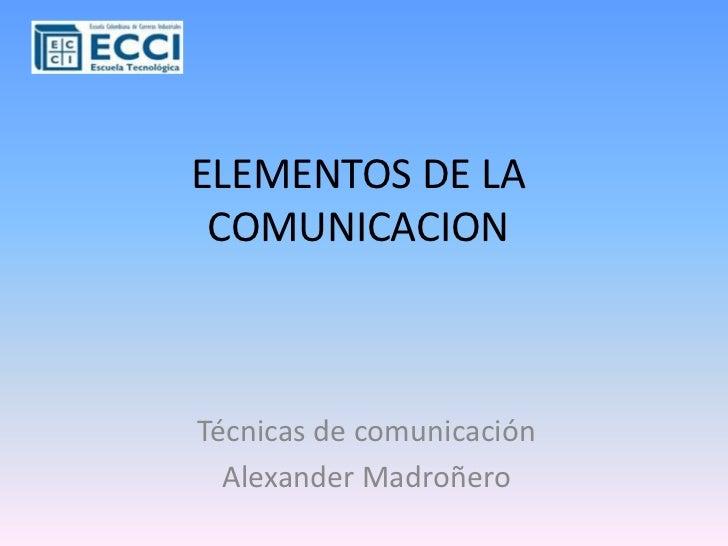 ELEMENTOS DE LA COMUNICACION<br />Técnicas de comunicación<br />Alexander Madroñero<br />