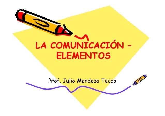 LA COMUNICACIÓN – ELEMENTOS LA COMUNICACIÓN – ELEMENTOS Prof. Julio Mendoza Tecco