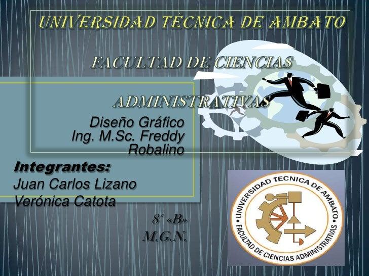 UNIVERSIDAD TÉCNICA DE AMBATOFACULTAD DE CIENCIAS ADMINISTRATIVAS<br />Diseño GráficoIng. M.Sc. Freddy Robalino <br />Inte...