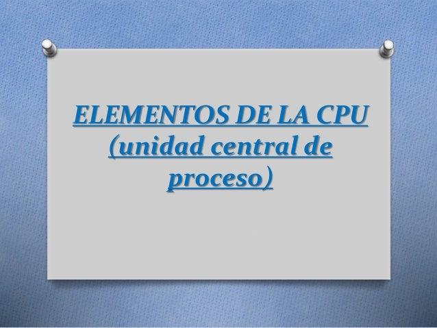 ELEMENTOS DE LA CPU (unidad central de proceso)