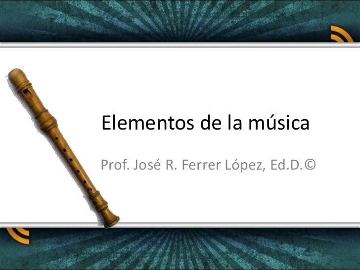 Elementos de la música<br />Prof. José R. Ferrer López, Ed.D.©<br />