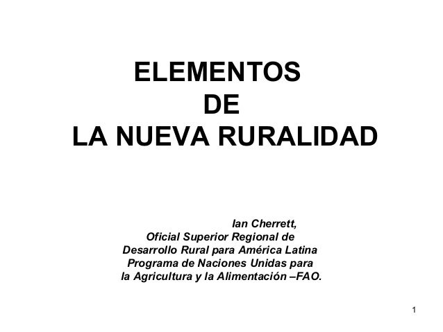1  ELEMENTOS  DE  LA NUEVA RURALIDAD  Ian Cherrett,  Oficial Superior Regional de  Desarrollo Rural para América Latina  P...
