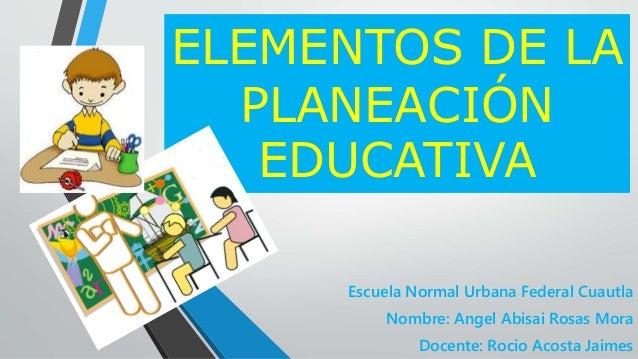 Escuela Normal Urbana Federal Cuautla Nombre: Angel Abisai Rosas Mora Docente: Rocio Acosta Jaimes ELEMENTOS DE LA PLANEAC...