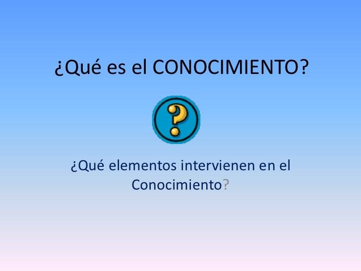 ¿Qué es el CONOCIMIENTO?<br />¿Qué elementos intervienen en el Conocimiento?<br />