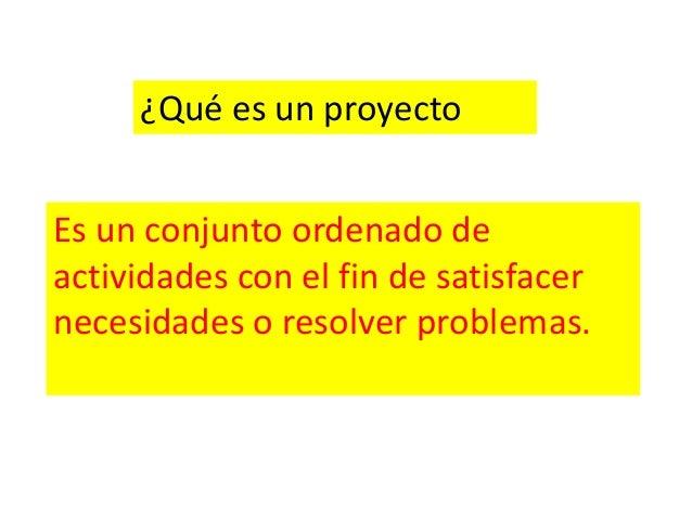 ¿Qué es un proyectoEs un conjunto ordenado deactividades con el fin de satisfacernecesidades o resolver problemas.