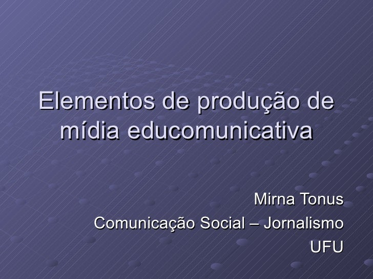 Elementos de produção de mídia educomunicativa Mirna Tonus Comunicação Social – Jornalismo UFU