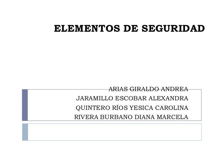 ELEMENTOS DE SEGURIDAD           ARIAS GIRALDO ANDREA  JARAMILLO ESCOBAR ALEXANDRA  QUINTERO RÍOS YESICA CAROLINA  RIVERA ...