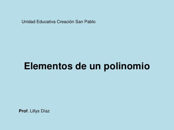 Unidad Educativa Creación San Pablo  Elementos de un polinomioProf. Lillys Díaz