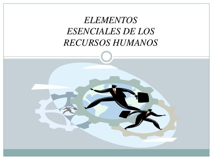 ELEMENTOS ESENCIALES DE LOS RECURSOS HUMANOS<br />