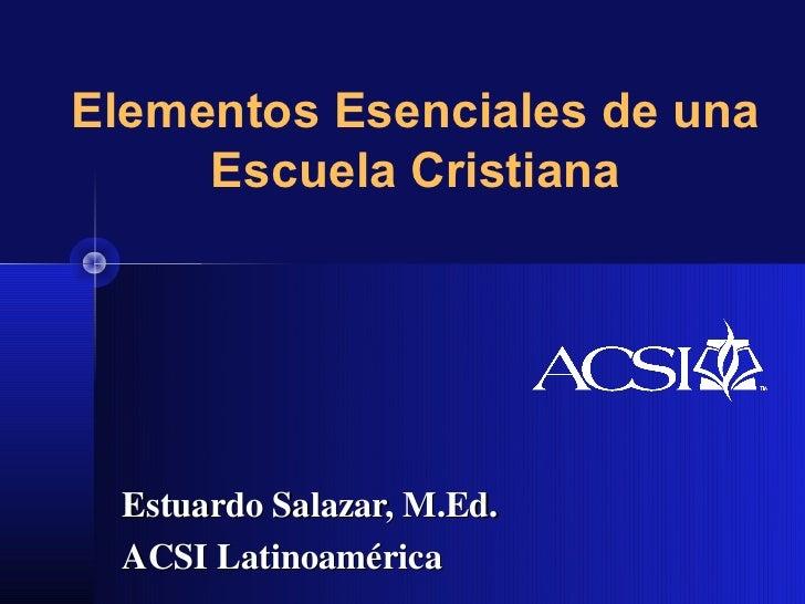 Elementos Esenciales de una     Escuela Cristiana Estuardo Salazar, M.Ed. ACSI Latinoamérica