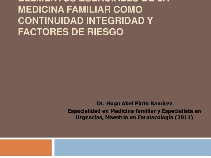 ELEMENTOS ESENCIALES DE LAMEDICINA FAMILIAR COMOCONTINUIDAD INTEGRIDAD YFACTORES DE RIESGO                   Dr. Hugo Abel...