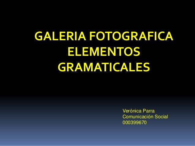 GALERIA FOTOGRAFICA  ELEMENTOS  GRAMATICALES  Verónica Parra  Comunicación Social  000399670