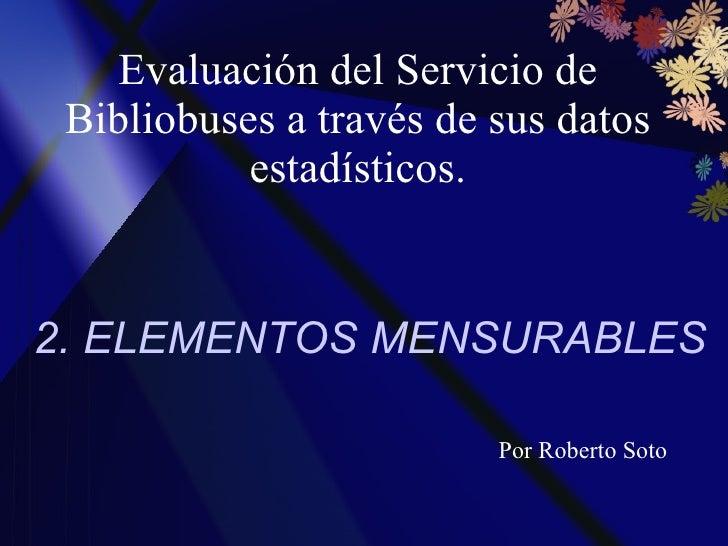 Evaluación del Servicio de Bibliobuses a través de sus datos estadísticos. 2. ELEMENTOS MENSURABLES Por Roberto Soto