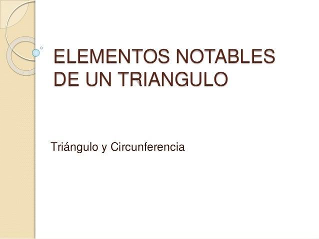 ELEMENTOS NOTABLES  DE UN TRIANGULO  Triángulo y Circunferencia