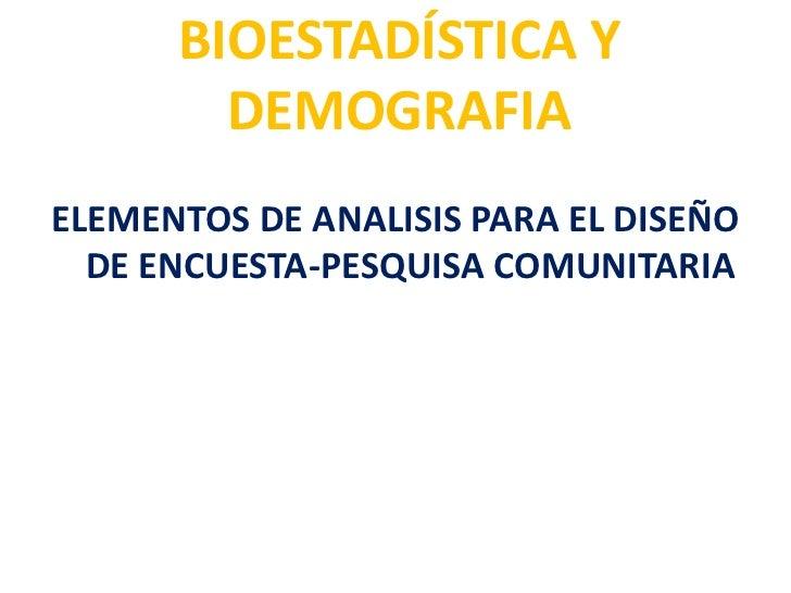 BIOESTADÍSTICA Y        DEMOGRAFIAELEMENTOS DE ANALISIS PARA EL DISEÑO  DE ENCUESTA-PESQUISA COMUNITARIA