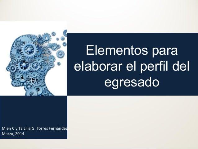 Elementos para elaborar el perfil del egresado  M en C y TE Lilia G. Torres Fernández Marzo, 2014