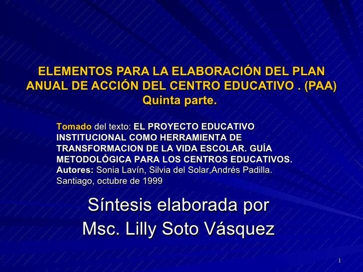 ELEMENTOS PARA LA ELABORACIÓN DEL PLAN ANUAL DE ACCIÓN DEL CENTRO EDUCATIVO . (PAA) Quinta parte.  Síntesis elaborada por ...