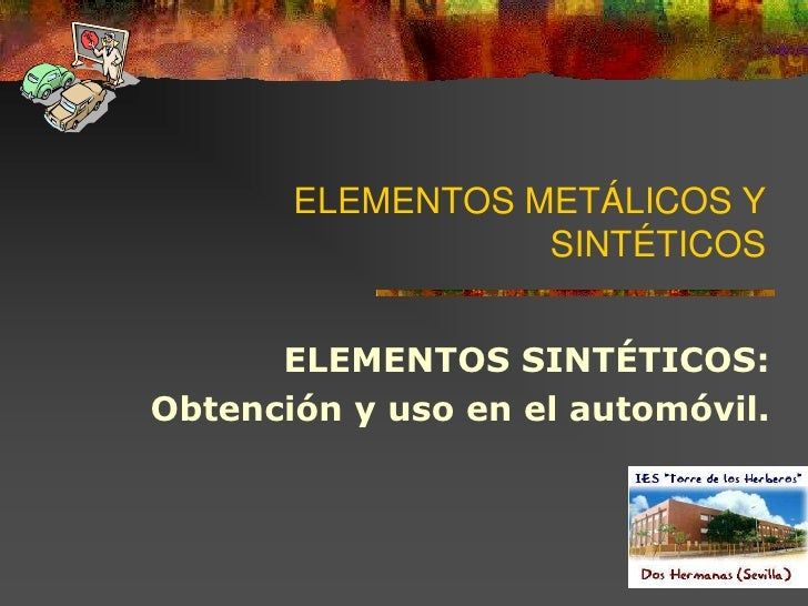 ELEMENTOS METÁLICOS YSINTÉTICOS<br />ELEMENTOS SINTÉTICOS:<br /> Obtención y uso en el automóvil.<br />