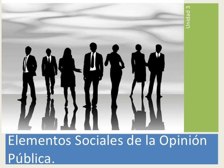 Elementos Sociales de la Opinión Pública.<br />Unidad 3<br />
