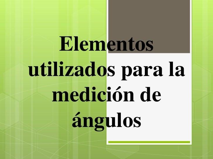 Elementosutilizados para la   medición de      ángulos