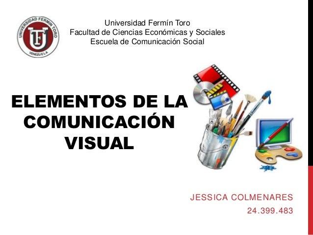 ELEMENTOS DE LA COMUNICACIÓN VISUAL JESSICA COLMENARES 24.399.483 Universidad Fermín Toro Facultad de Ciencias Económicas ...