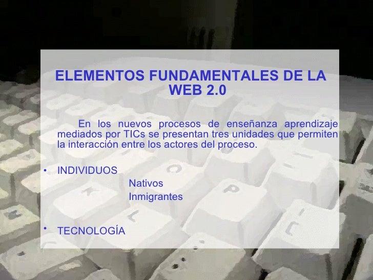 <ul><li>ELEMENTOS FUNDAMENTALES DE LA WEB 2.0 </li></ul><ul><li>En los nuevos procesos de enseñanza aprendizaje mediados p...