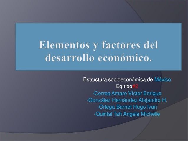 Estructura socioeconómica de México Equipo#2 -Correa Amaro Víctor Enrique -González Hernández Alejandro H. -Ortega Barnet ...