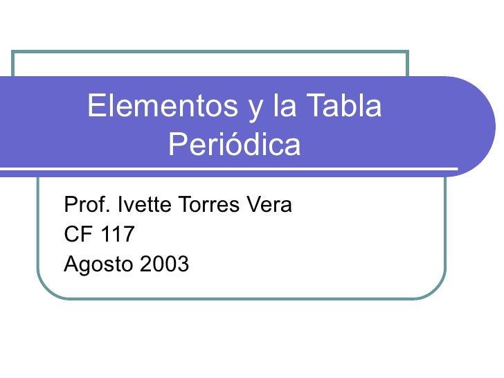 Elementos y la Tabla Periódica Prof. Ivette Torres Vera CF 117 Agosto 2003