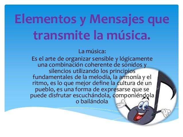 Elementos y Mensajes que transmite la música. La música: Es el arte de organizar sensible y lógicamente una combinación co...