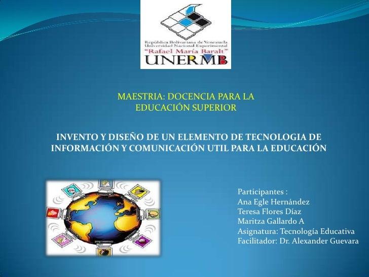 MAESTRIA: DOCENCIA PARA LA              EDUCACIÓN SUPERIOR INVENTO Y DISEÑO DE UN ELEMENTO DE TECNOLOGIA DEINFORMACIÓN Y C...