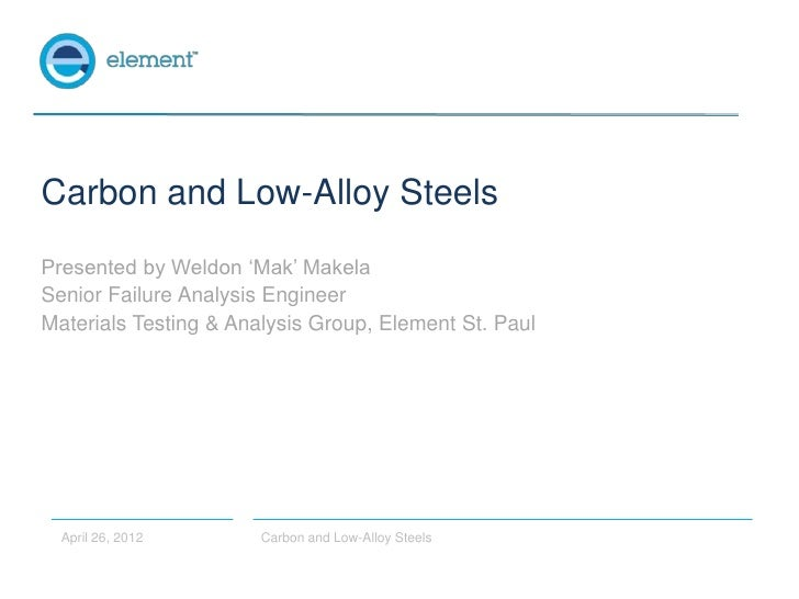 Carbon and Low-Alloy SteelsPresented by Weldon 'Mak' MakelaSenior Failure Analysis EngineerMaterials Testing & Analysis Gr...