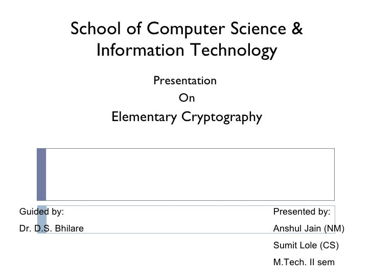 School of Computer Science & Information Technology Presentation  On Elementary Cryptography Presented by: Anshul Jain (NM...