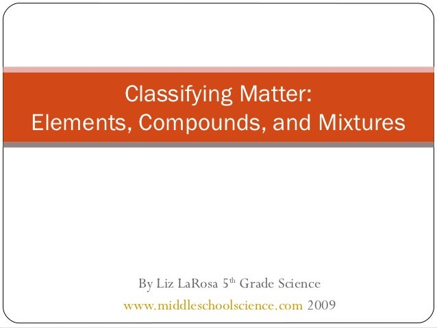 Classifying Matter:Elements, Compounds, and Mixtures         By Liz LaRosa 5th Grade Science        www.middleschoolscienc...